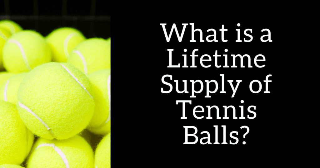 What is a Lifetime Supply of Tennis Balls?