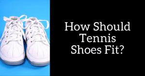 How Should Tennis Shoes Fit?